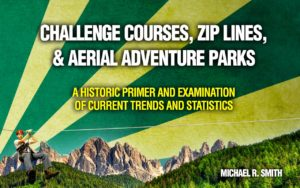 Challenge courses zip lines & aerial adventure parks: A historic primer and examination of current trends and statistics